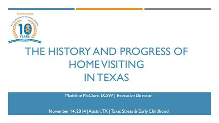 THE HISTORY AND PROGRESS OF HOME VISITING IN TEXAS Madeline McClure, LCSW | Executive Director November 14, 2014 | Austin, TX | Toxic Stress & Early Childhood.
