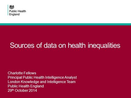 Sources of data on health inequalities Charlotte Fellows Principal Public Health Intelligence Analyst London Knowledge and Intelligence Team Public Health.