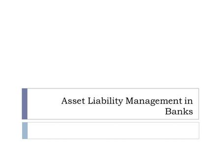 Asset Liability Management in Banks. Components of a Bank Balance Sheet.