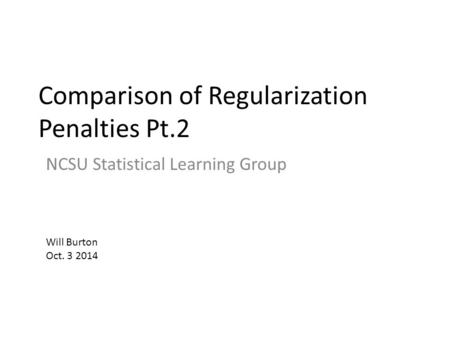 Comparison of Regularization Penalties Pt.2 NCSU Statistical Learning Group Will Burton Oct. 3 2014.