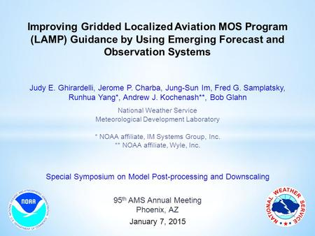 Improving Gridded Localized Aviation MOS Program (LAMP) Guidance by Using Emerging Forecast and Observation Systems Judy E. Ghirardelli, Jerome P. Charba,