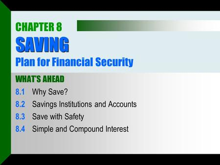 SAVING CHAPTER 8 SAVING Plan for Financial Security WHAT'S AHEAD 8.1 Why Save? 8.2 Savings Institutions and Accounts 8.3 Save with Safety 8.4 Simple and.