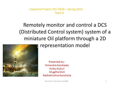Remotely monitor and control a DCS (Distributed Control system) system of a miniature Oil platform through a 2D representation model Presented by - Himendra.