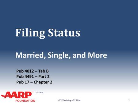 TAX-AIDE Filing Status Married, Single, and More NTTC Training – TY 2014 1 Pub 4012 – Tab B Pub 4491 – Part 2 Pub 17 – Chapter 2.