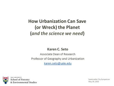 How Urbanization Can Save (or Wreck) the Planet (and the science we need) Karen C. Seto Associate Dean of Research Professor of Geography and Urbanization.