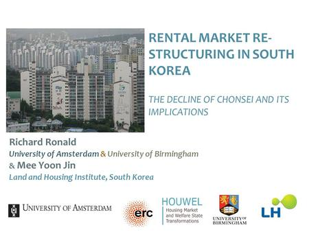 RENTAL MARKET RE- STRUCTURING IN SOUTH KOREA THE DECLINE OF CHONSEI AND ITS IMPLICATIONS Richard Ronald University of Amsterdam & University of Birmingham.