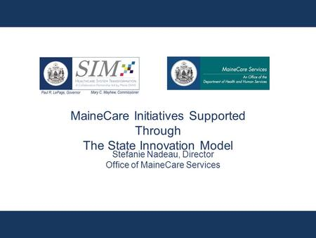 MaineCare Initiatives Supported Through The State Innovation Model Stefanie Nadeau, Director Office of MaineCare Services.