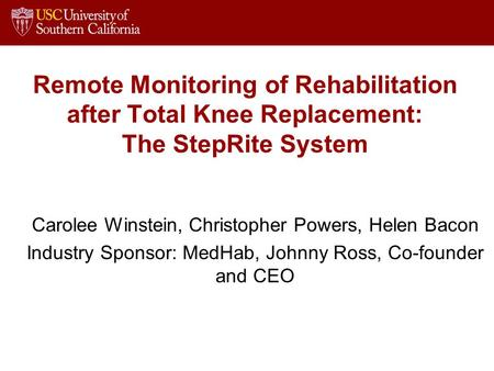 Remote Monitoring of Rehabilitation after Total Knee Replacement: The StepRite System Carolee Winstein, Christopher Powers, Helen Bacon Industry Sponsor: