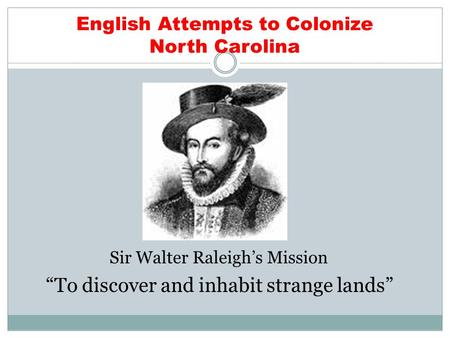 "English Attempts to Colonize North Carolina Sir Walter Raleigh's Mission ""To discover and inhabit strange lands"""