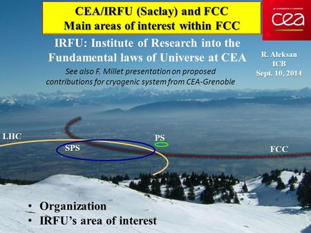 CEA/IRFU (Saclay) and FCC Main areas of interest within FCC R. Aleksan ICB Sept. 10, 2014 Organization IRFU's area of interest LHC SPS FCC PS IRFU: Institute.