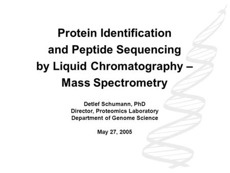 Protein Identification and Peptide Sequencing by Liquid Chromatography – Mass Spectrometry Detlef Schumann, PhD Director, Proteomics Laboratory Department.