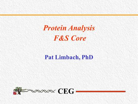 CEG Protein Analysis F&S Core Pat Limbach, PhD. CEG Objectives To enhance research in environmental proteomics by supporting proteomic services and technologies.