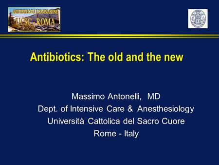 Massimo Antonelli, MD Dept. of Intensive Care & Anesthesiology Università Cattolica del Sacro Cuore Rome - Italy Antibiotics: The old and the new.