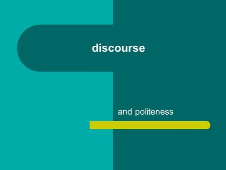Discourse and politeness. Everything we say is marked for politeness Politeness: our linguistic choices – related to face and social relationships – linked.