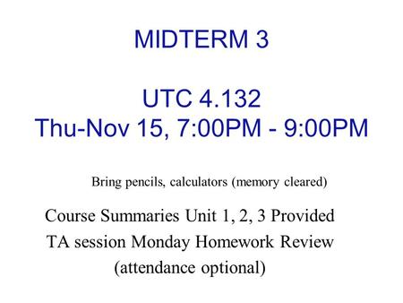 MIDTERM 3 UTC 4.132 Thu-Nov 15, 7:00PM - 9:00PM Course Summaries Unit 1, 2, 3 Provided TA session Monday Homework Review (attendance optional) Bring pencils,