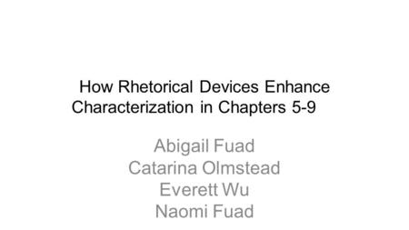 How Rhetorical Devices Enhance Characterization in Chapters 5-9 Abigail Fuad Catarina Olmstead Everett Wu Naomi Fuad.