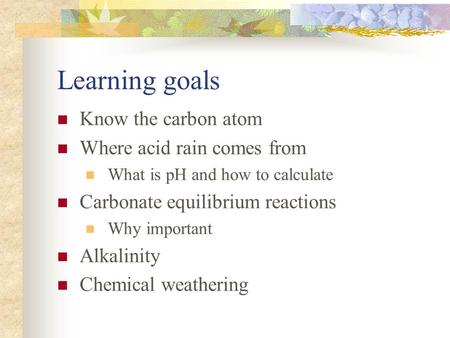 Learning goals Know the carbon atom Where acid rain comes from What is pH and how to calculate Carbonate equilibrium reactions Why important Alkalinity.