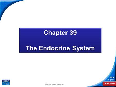 End Show Slide 1 of 44 Copyright Pearson Prentice Hall Biology Chapter 39 The Endocrine System Chapter 39 The Endocrine System.