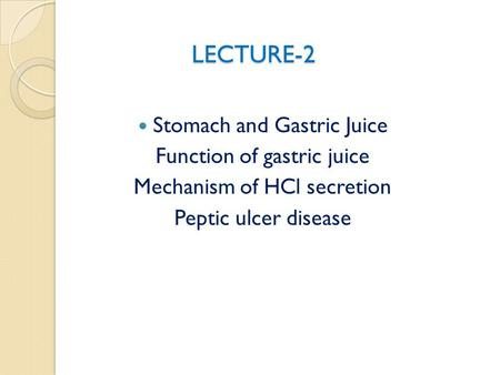 LECTURE-2 LECTURE-2 Stomach and Gastric Juice Function of gastric juice Mechanism of HCl secretion Peptic ulcer disease.