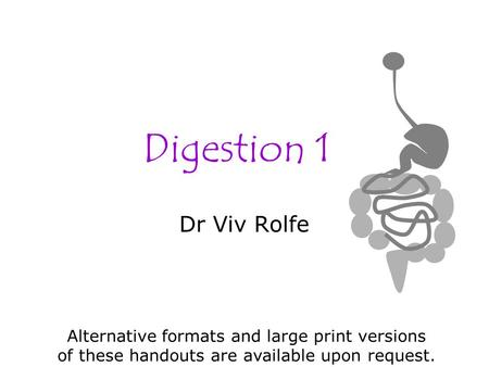 Digestion 1 Dr Viv Rolfe Alternative formats and large print versions of these handouts are available upon request.