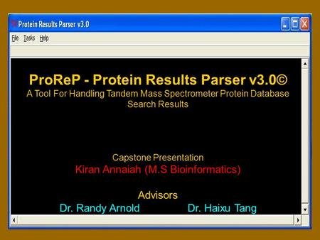 ProReP - Protein Results Parser v3.0© A Tool For Handling Tandem Mass Spectrometer Protein Database Search Results Capstone Presentation Kiran Annaiah.