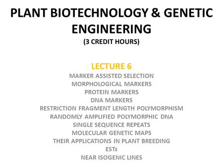 PLANT BIOTECHNOLOGY & GENETIC ENGINEERING (3 CREDIT HOURS) LECTURE 6 MARKER ASSISTED SELECTION MORPHOLOGICAL MARKERS PROTEIN MARKERS DNA MARKERS RESTRICTION.