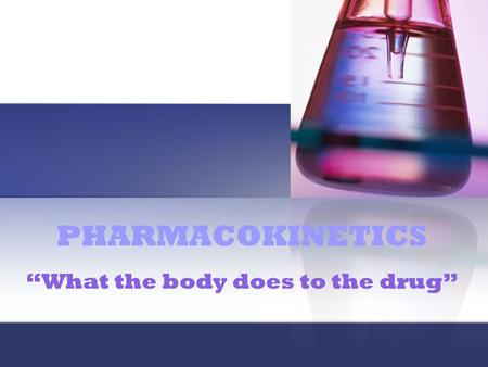 "PHARMACOKINETICS ""What the body does to the drug""."