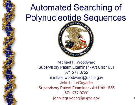 1 Automated Searching of Polynucleotide Sequences Michael P. Woodward Supervisory Patent Examiner - Art Unit 1631 571 272 0722