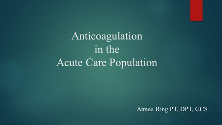 Anticoagulation in the Acute Care Population Aimee Ring PT, DPT, GCS.