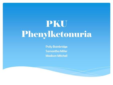 PKU Phenylketonuria Polly Bainbridge Samantha Miller Madison Mitchell.