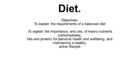 Diet. Objectives: To explain the requirements of a balanced diet To explain the importance, and use, of macro nutrients (carbohydrates, fats and protein)