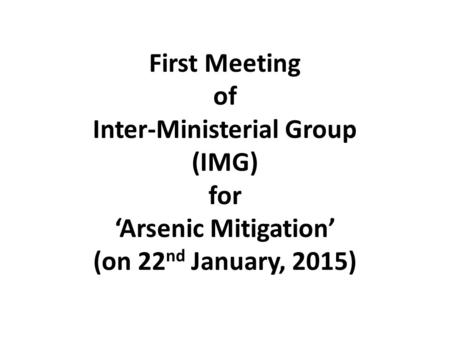 First Meeting of Inter-Ministerial Group (IMG) for 'Arsenic Mitigation' (on 22 nd January, 2015)