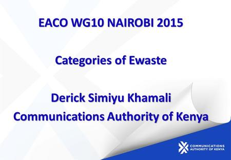 EACO WG10 NAIROBI 2015 Categories of Ewaste Derick Simiyu Khamali Communications Authority of Kenya.