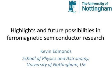 Highlights and future possibilities in ferromagnetic semiconductor research Kevin Edmonds School of Physics and Astronomy, University of Nottingham, UK.