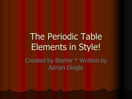 The Periodic Table Elements in Style! Created by Basher * Written by Adrian Dingle.