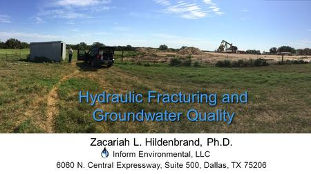Zacariah L. Hildenbrand, Ph.D. Inform Environmental, LLC 6060 N. Central Expressway, Suite 500, Dallas, TX 75206 Hydraulic Fracturing and Groundwater Quality.