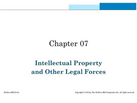 Chapter 07 Intellectual Property and Other Legal Forces McGraw-Hill/Irwin Copyright © 2012 by The McGraw-Hill Companies, Inc. All rights reserved.