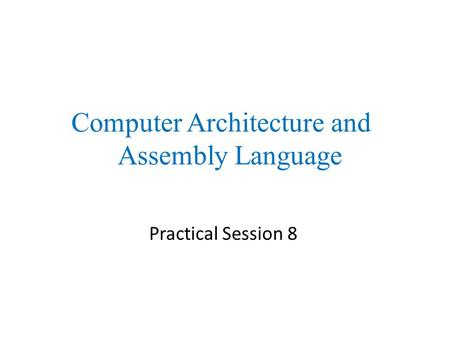 Practical Session 8 Computer Architecture and Assembly Language.
