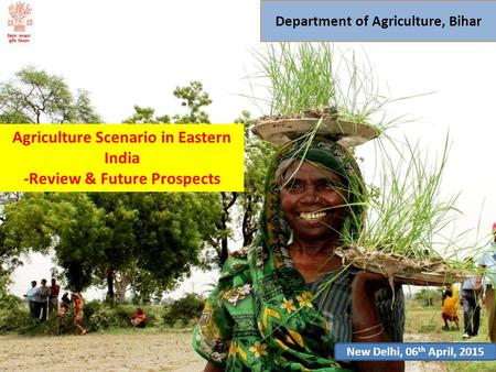 Department of Agriculture, Bihar Agriculture Scenario in Eastern India -Review & Future Prospects New Delhi, 06 th April, 2015.