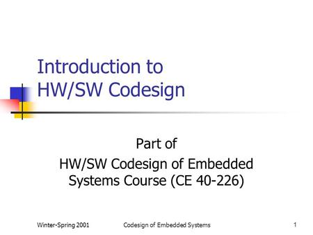 Winter-Spring 2001Codesign of Embedded Systems1 Introduction to HW/SW Codesign Part of HW/SW Codesign of Embedded Systems Course (CE 40-226)