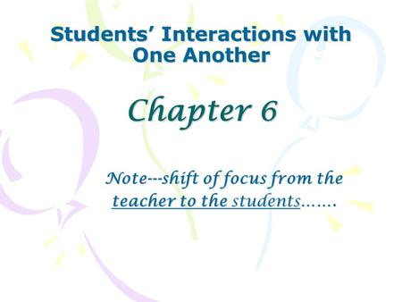 Students' Interactions with One Another Chapter 6 Note---shift of focus from the teacher to the students…….