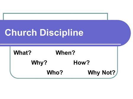 Church Discipline What? Why? Who? When? How? Why Not?