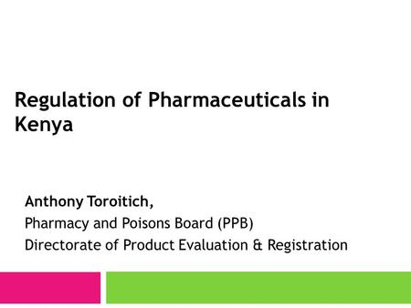 Regulation of Pharmaceuticals in Kenya Anthony Toroitich, Pharmacy and Poisons Board (PPB) Directorate of Product Evaluation & Registration.