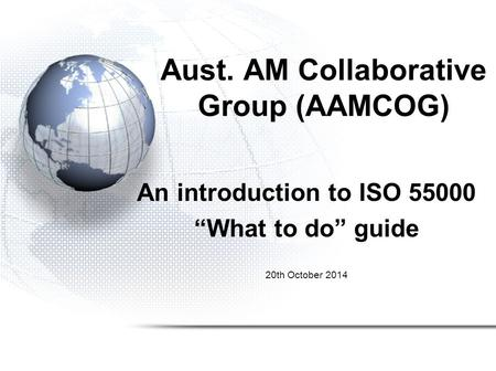 "Aust. AM Collaborative Group (AAMCOG) An introduction to ISO 55000 ""What to do"" guide 20th October 2014."