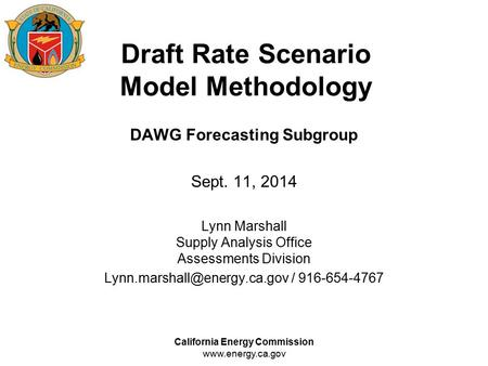 California Energy Commission www.energy.ca.gov Draft Rate Scenario Model Methodology DAWG Forecasting Subgroup Sept. 11, 2014 Lynn Marshall Supply Analysis.