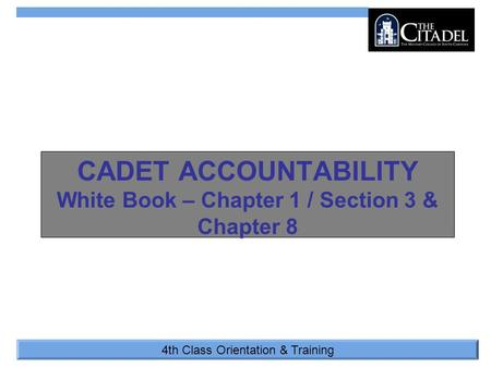 4th Class Orientation & Training CADET ACCOUNTABILITY White Book – Chapter 1 / Section 3 & Chapter 8.