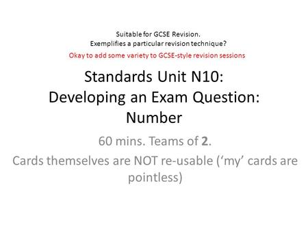 Standards Unit N10: Developing an Exam Question: Number 60 mins. Teams of 2. Cards themselves are NOT re-usable ('my' cards are pointless) Suitable for.