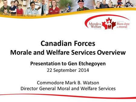Canadian Forces Morale and Welfare Services Overview Presentation to Gen Etchegoyen 22 September 2014 Commodore Mark B. Watson Director General Moral and.