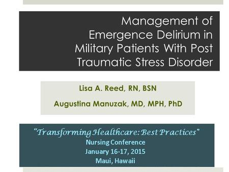 Management of Emergence Delirium in Military Patients With Post Traumatic Stress Disorder Lisa A. Reed, RN, BSN Augustina Manuzak, MD, MPH, PhD.