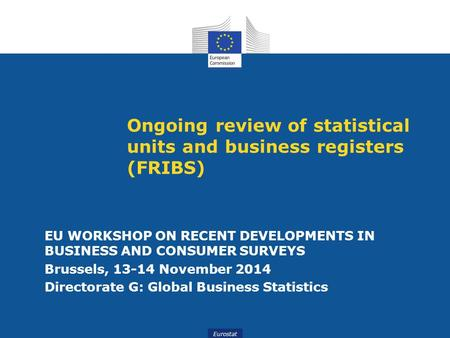 Eurostat Ongoing review of statistical units and business registers (FRIBS) EU WORKSHOP ON RECENT DEVELOPMENTS IN BUSINESS AND CONSUMER SURVEYS Brussels,